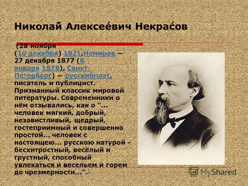 Никола́й Алексе́евич Некра́сов (28 ноября (10 декабря) 1821,Немиров 27 декабря 1877 (8 января 1878), Санкт- Петербург) русскийпоэт, писатель и публицист. Признанный классик мировой литературы. Современники о нём отзывались, как о