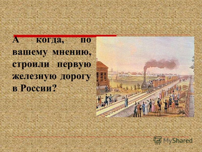 А когда, по вашему мнению, строили первую железную дорогу в России?