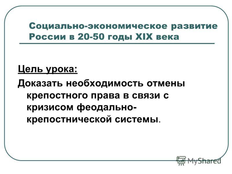 Социально-экономическое развитие России в 20-50 годы XIX века Цель урока: Доказать необходимость отмены крепостного права в связи с кризисом феодально- крепостнической системы.