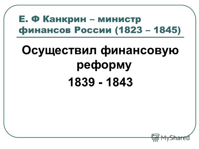 Е. Ф Канкрин – министр финансов России (1823 – 1845) Осуществил финансовую реформу 1839 - 1843