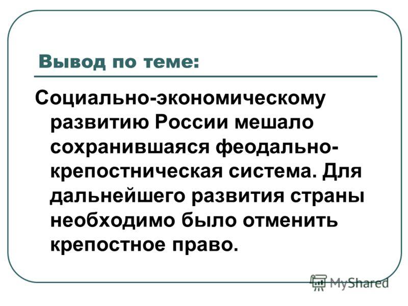Социально-экономическому развитию России мешало сохранившаяся феодально- крепостническая система. Для дальнейшего развития страны необходимо было отменить крепостное право. Вывод по теме:
