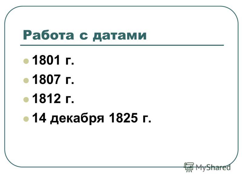 Работа с датами 1801 г. 1807 г. 1812 г. 14 декабря 1825 г.