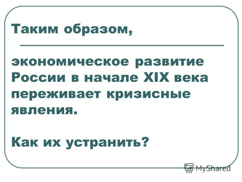Таким образом, экономическое развитие России в начале XIX века переживает кризисные явления. Как их устранить?