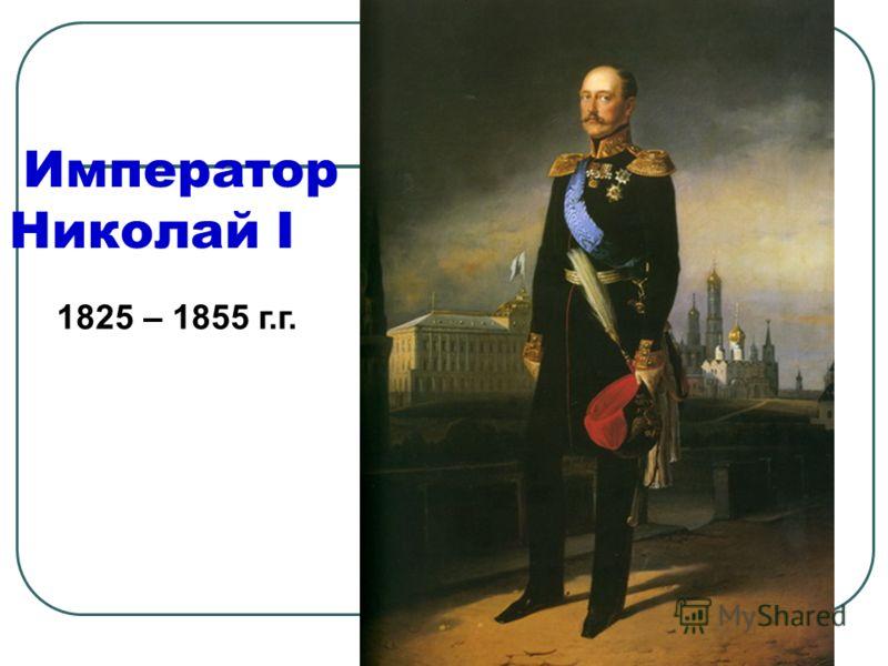 Император Николай I 1825 – 1855 г.г.