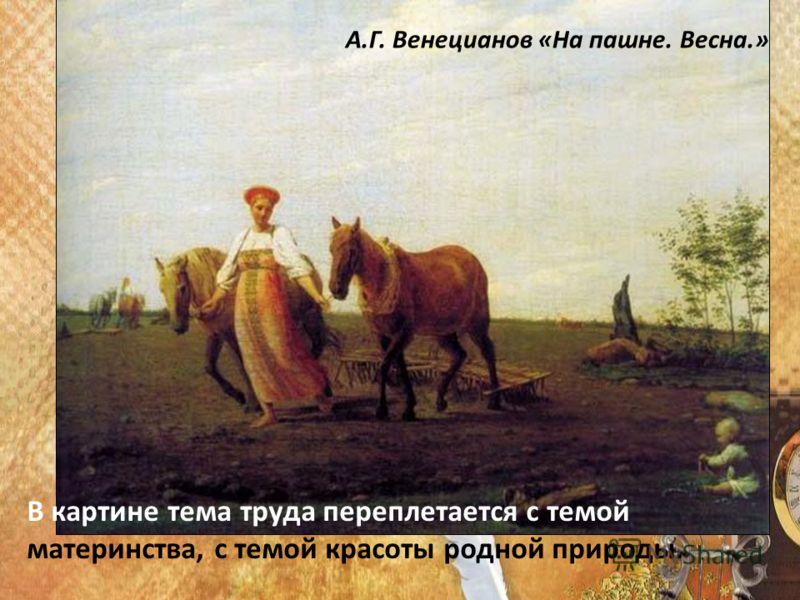 В картине тема труда переплетается с темой материнства, с темой красоты родной природы. А.Г. Венецианов «На пашне. Весна.»