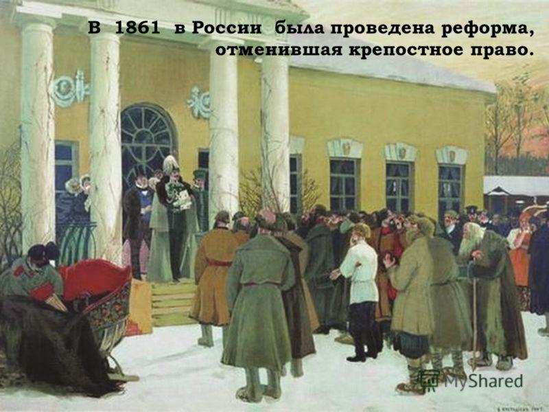 В 1861 в России была проведена реформа, отменившая крепостное право.