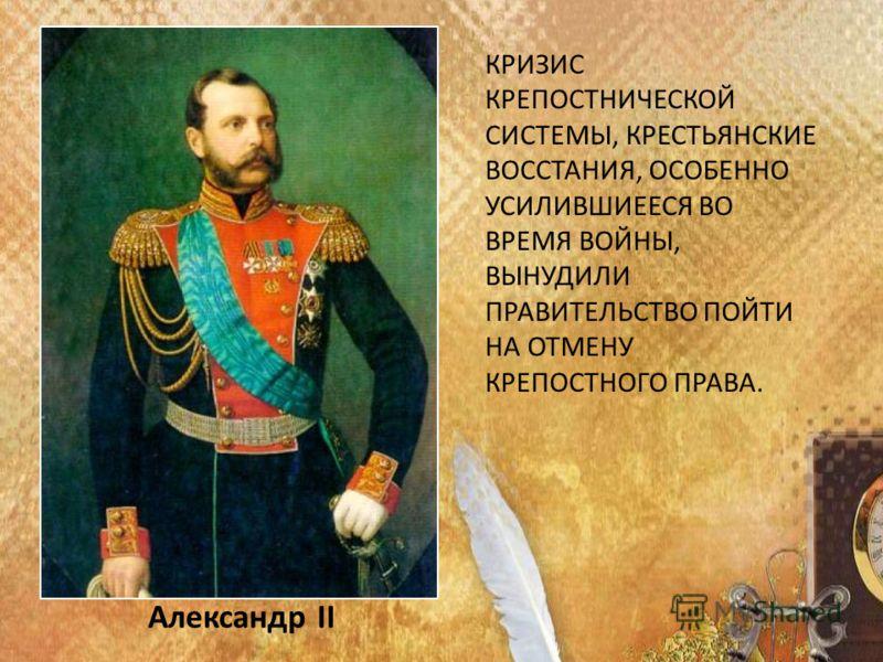 Александр II КРИЗИС КРЕПОСТНИЧЕСКОЙ СИСТЕМЫ, КРЕСТЬЯНСКИЕ ВОССТАНИЯ, ОСОБЕННО УСИЛИВШИЕЕСЯ ВО ВРЕМЯ ВОЙНЫ, ВЫНУДИЛИ ПРАВИТЕЛЬСТВО ПОЙТИ НА ОТМЕНУ КРЕПОСТНОГО ПРАВА.