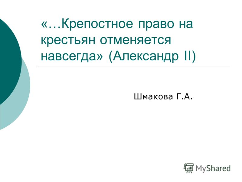 Шмакова Г.А. «…Крепостное право на крестьян отменяется навсегда» (Александр II)