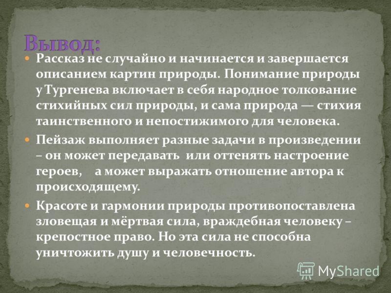 Рассказ не случайно и начинается и завершается описанием картин природы. Понимание природы у Тургенева включает в себя народное толкование стихийных сил природы, и сама природа стихия таинственного и непостижимого для человека. Пейзаж выполняет разны