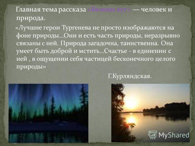 Главная тема рассказа «Бежин луг» человек и природа. «Лучшие герои Тургенева не просто изображаются на фоне природы…Они и есть часть природы, неразрывно связаны с ней. Природа загадочна, таинственна. Она умеет быть доброй и мстить…Счастье - в единени