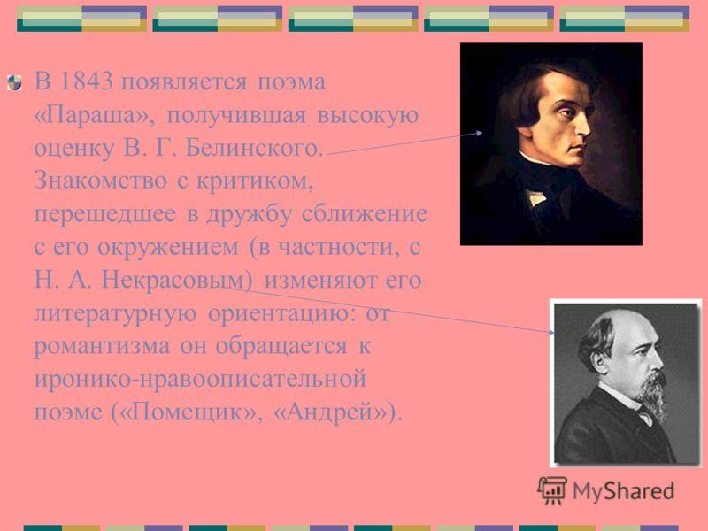 В 1843 появляется поэма «Параша», получившая высокую оценку В. Г. Белинского. Знакомство с критиком, перешедшее в дружбу сближение с его окружением (в частности, с Н. А. Некрасовым) изменяют его литературную ориентацию: от романтизма он обращается к