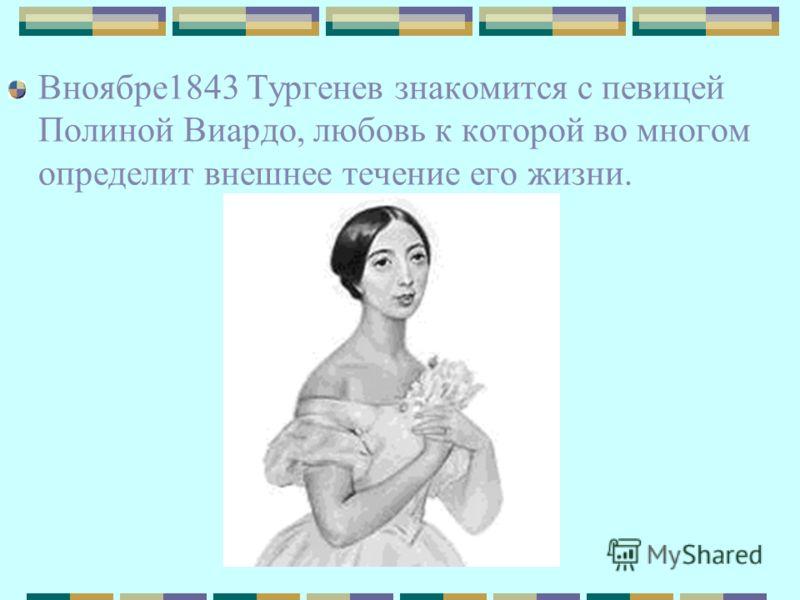Вноябре1843 Тургенев знакомится с певицей Полиной Виардо, любовь к которой во многом определит внешнее течение его жизни.