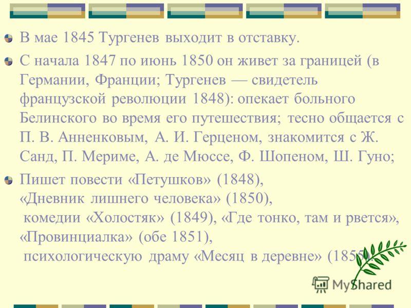 В мае 1845 Тургенев выходит в отставку. С начала 1847 по июнь 1850 он живет за границей (в Германии, Франции; Тургенев свидетель французской революции 1848): опекает больного Белинского во время его путешествия; тесно общается с П. В. Анненковым, А.