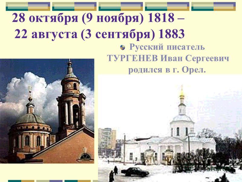 28 октября (9 ноября) 1818 – 22 августа (3 сентября) 1883 Русский писатель ТУРГЕНЕВ Иван Сергеевич родился в г. Орел.