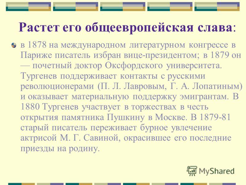 Растет его общеевропейская слава: в 1878 на международном литературном конгрессе в Париже писатель избран вице-президентом; в 1879 он почетный доктор Оксфордского университета. Тургенев поддерживает контакты с русскими революционерами (П. Л. Лавровым