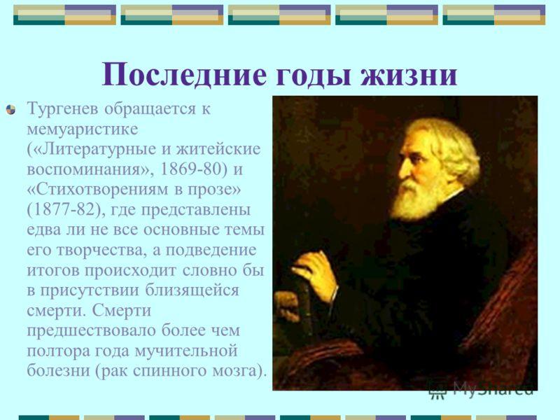 Последние годы жизни Тургенев обращается к мемуаристике («Литературные и житейские воспоминания», 1869-80) и «Стихотворениям в прозе» (1877-82), где представлены едва ли не все основные темы его творчества, а подведение итогов происходит словно бы в