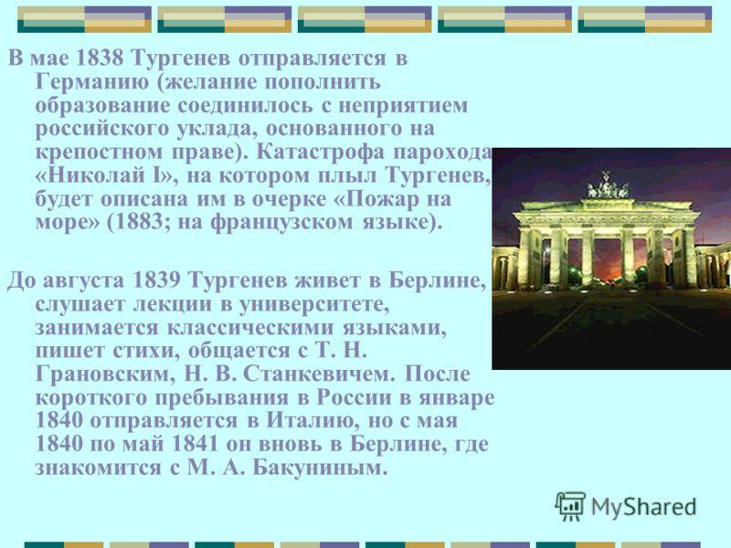 В мае 1838 Тургенев отправляется в Германию (желание пополнить образование соединилось с неприятием российского уклада, основанного на крепостном праве). Катастрофа парохода «Николай I», на котором плыл Тургенев, будет описана им в очерке «Пожар на м