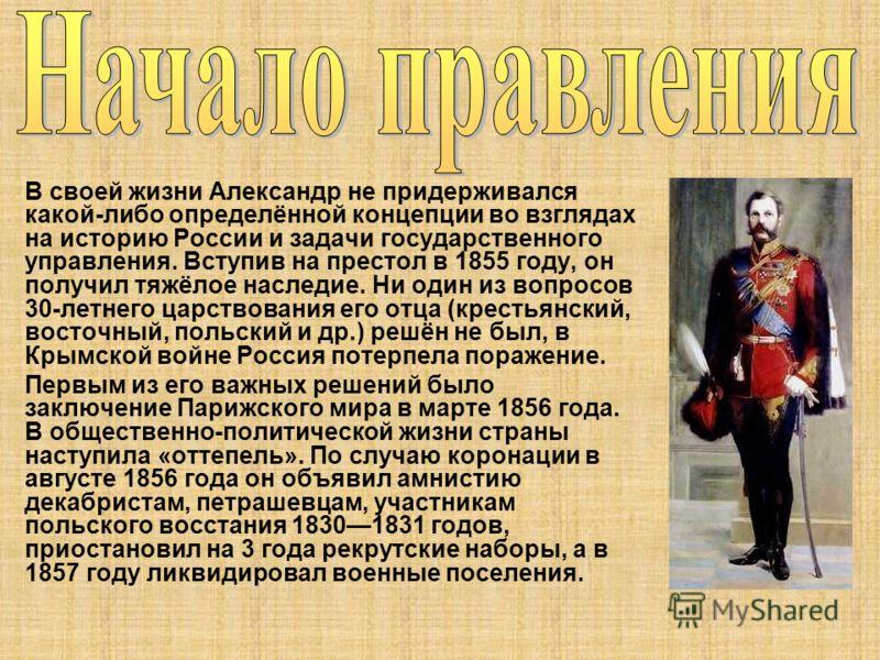 В своей жизни Александр не придерживался какой-либо определённой концепции во взглядах на историю России и задачи государственного управления. Вступив на престол в 1855 году, он получил тяжёлое наследие. Ни один из вопросов 30-летнего царствования ег