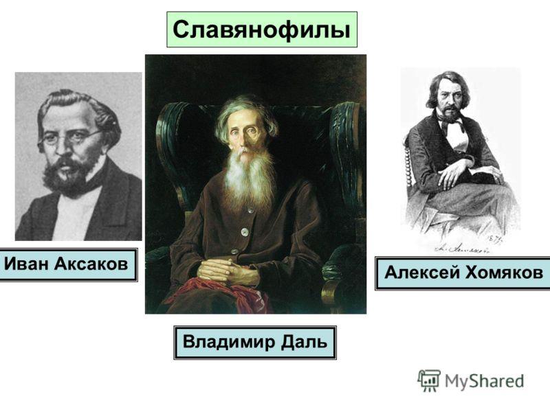 Славянофилы Иван Аксаков Алексей Хомяков Владимир Даль