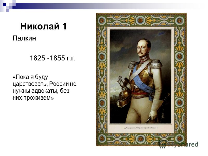 Николай 1 Палкин 1825 -1855 г.г. «Пока я буду царствовать, России не нужны адвокаты, без них проживем»