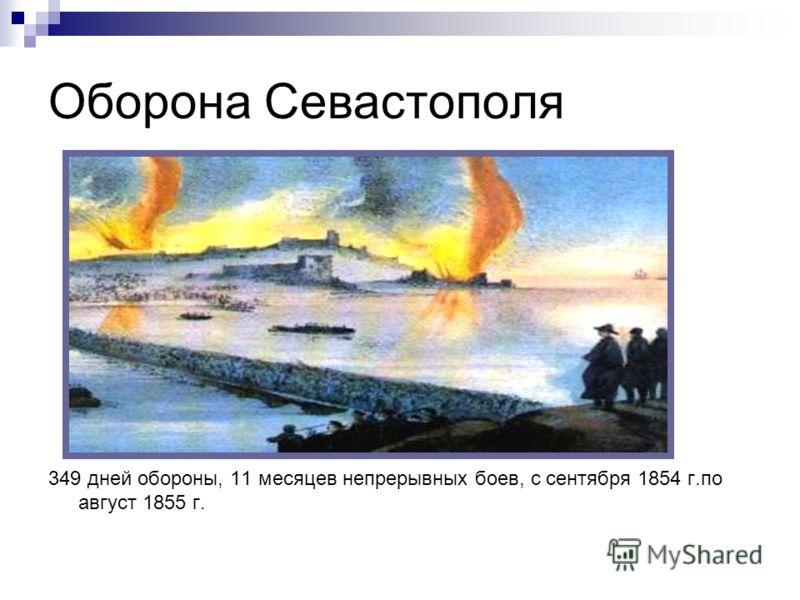 Оборона Севастополя 349 дней обороны, 11 месяцев непрерывных боев, с сентября 1854 г.по август 1855 г.