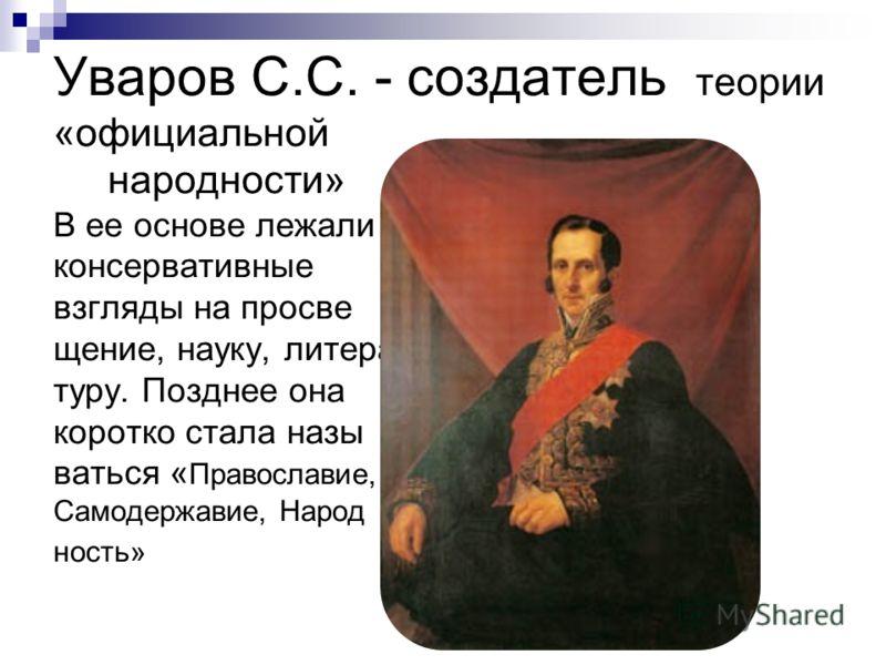 Уваров С.С. - создатель теории «официальной народности» В ее основе лежали консервативные взгляды на просве щение, науку, литера туру. Позднее она коротко стала назы ваться « Православие, Самодержавие, Народ ность»