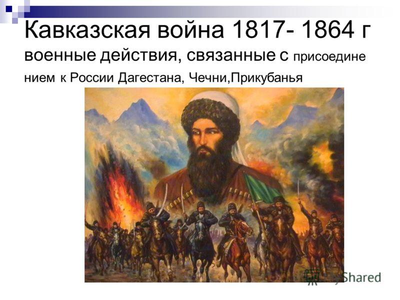 Кавказская война 1817- 1864 г военные действия, связанные с присоедине нием к России Дагестана, Чечни,Прикубанья