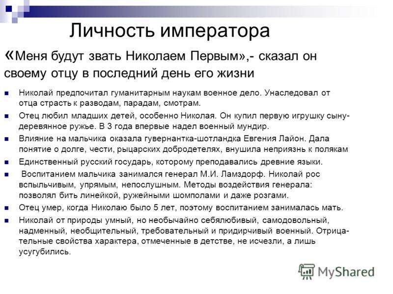 Личность императора « Меня будут звать Николаем Первым»,- сказал он своему отцу в последний день его жизни Николай предпочитал гуманитарным наукам военное дело. Унаследовал от отца страсть к разводам, парадам, смотрам. Отец любил младших детей, особе