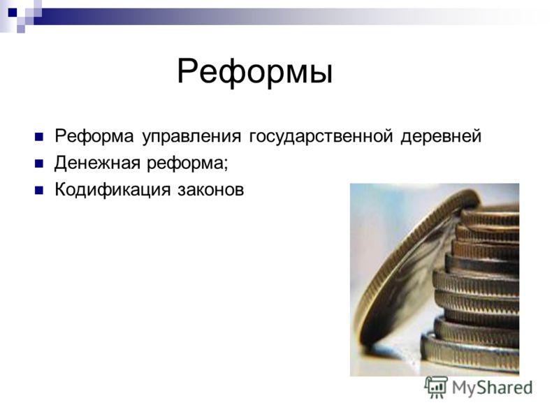 Реформы Реформа управления государственной деревней Денежная реформа; Кодификация законов
