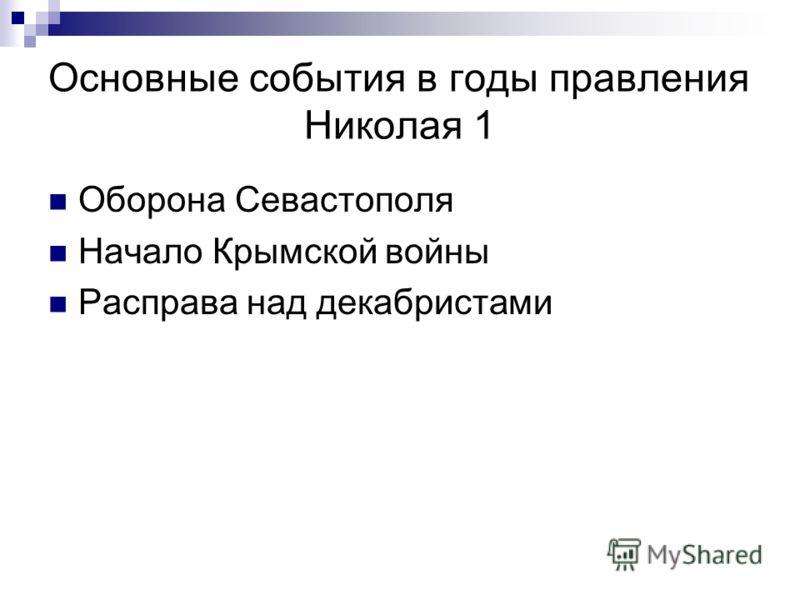 Основные события в годы правления Николая 1 Оборона Севастополя Начало Крымской войны Расправа над декабристами