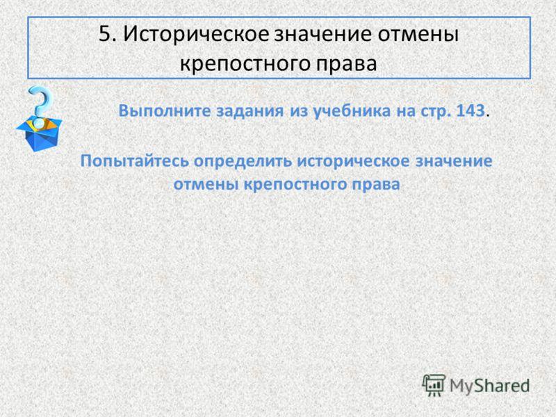Выполните задания из учебника на стр. 143. 5. Историческое значение отмены крепостного права Попытайтесь определить историческое значение отмены крепостного права