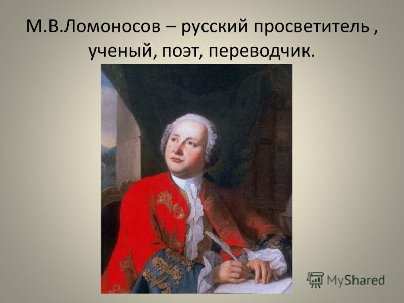 М.В.Ломоносов – русский просветитель, ученый, поэт, переводчик.