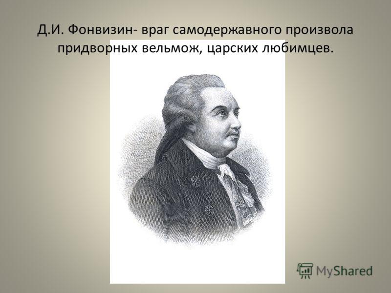 Д.И. Фонвизин- враг самодержавного произвола придворных вельмож, царских любимцев.