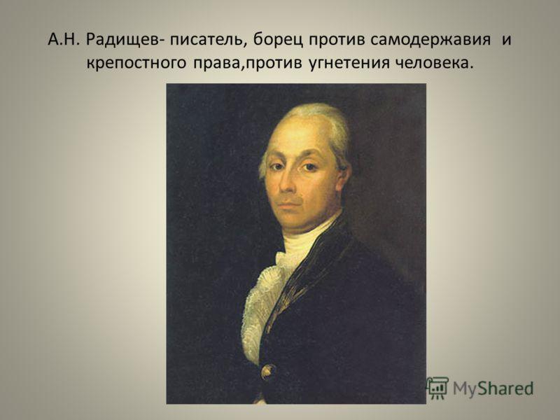 А.Н. Радищев- писатель, борец против самодержавия и крепостного права,против угнетения человека.