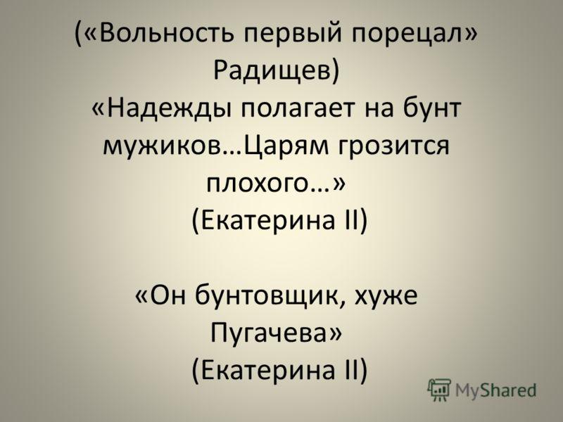 («Вольность первый порецал» Радищев) «Надежды полагает на бунт мужиков…Царям грозится плохого…» (Екатерина II) «Он бунтовщик, хуже Пугачева» (Екатерина II)