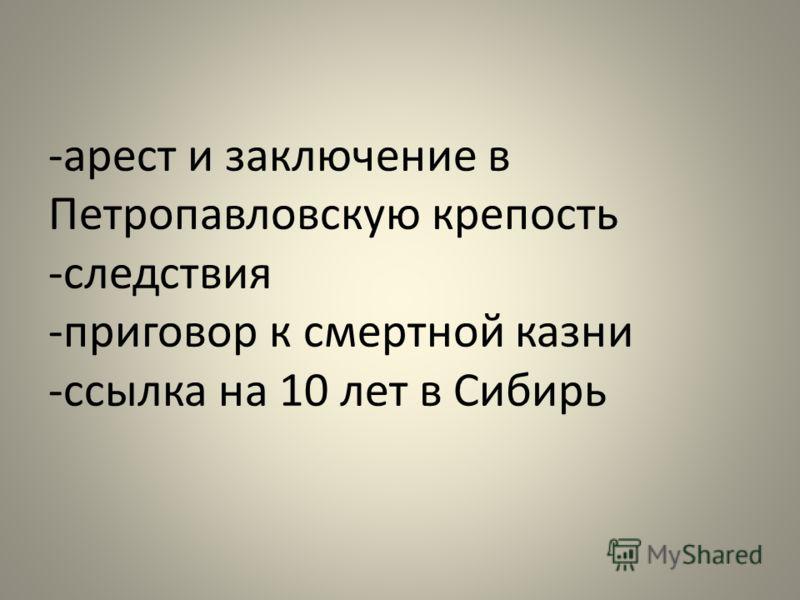-арест и заключение в Петропавловскую крепость -следствия -приговор к смертной казни -ссылка на 10 лет в Сибирь