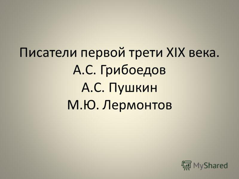 Писатели первой трети XIX века. А.С. Грибоедов А.С. Пушкин М.Ю. Лермонтов