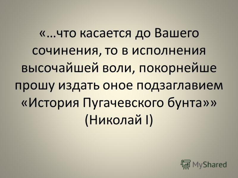«…что касается до Вашего сочинения, то в исполнения высочайшей воли, покорнейше прошу издать оное подзаглавием «История Пугачевского бунта»» (Николай I)