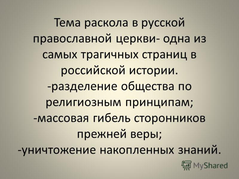 Тема раскола в русской православной церкви- одна из самых трагичных страниц в российской истории. -разделение общества по религиозным принципам; -массовая гибель сторонников прежней веры; -уничтожение накопленных знаний.
