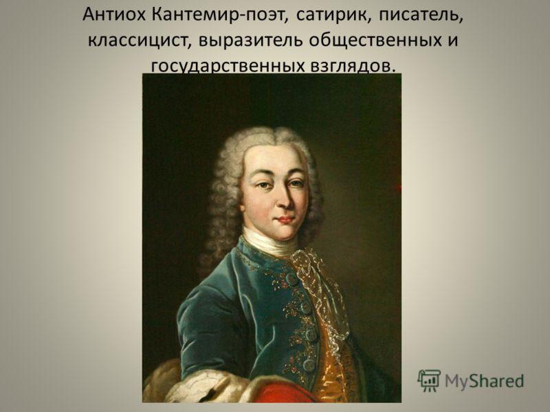 Антиох Кантемир-поэт, сатирик, писатель, классицист, выразитель общественных и государственных взглядов.