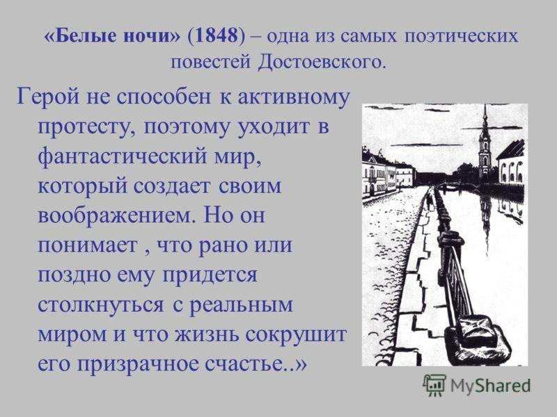 «Белые ночи» (1848) – одна из самых поэтических повестей Достоевского. Герой не способен к активному протесту, поэтому уходит в фантастический мир, который создает своим воображением. Но он понимает, что рано или поздно ему придется столкнуться с реа