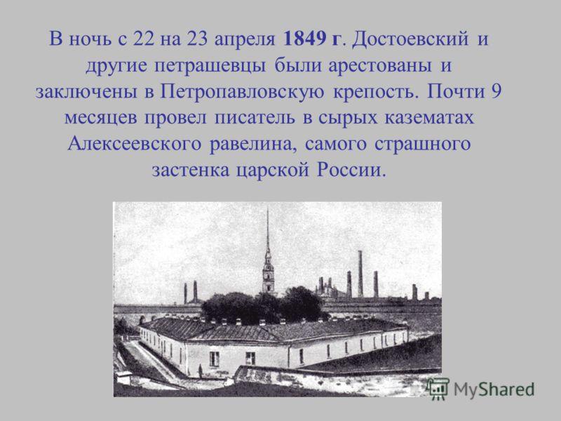 В ночь с 22 на 23 апреля 1849 г. Достоевский и другие петрашевцы были арестованы и заключены в Петропавловскую крепость. Почти 9 месяцев провел писатель в сырых казематах Алексеевского равелина, самого страшного застенка царской России.