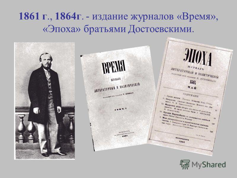 1861 г., 1864г. - издание журналов «Время», «Эпоха» братьями Достоевскими.