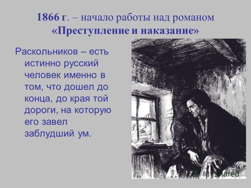 1866 г. – начало работы над романом «Преступление и наказание» Раскольников – есть истинно русский человек именно в том, что дошел до конца, до края той дороги, на которую его завел заблудший ум.