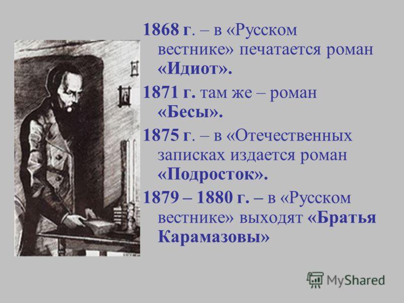 1868 г. – в «Русском вестнике» печатается роман «Идиот». 1871 г. там же – роман «Бесы». 1875 г. – в «Отечественных записках издается роман «Подросток». 1879 – 1880 г. – в «Русском вестнике» выходят «Братья Карамазовы»