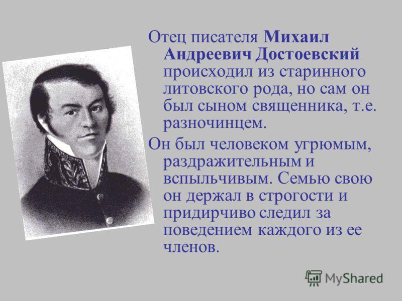Отец писателя Михаил Андреевич Достоевский происходил из старинного литовского рода, но сам он был сыном священника, т.е. разночинцем. Он был человеком угрюмым, раздражительным и вспыльчивым. Семью свою он держал в строгости и придирчиво следил за по