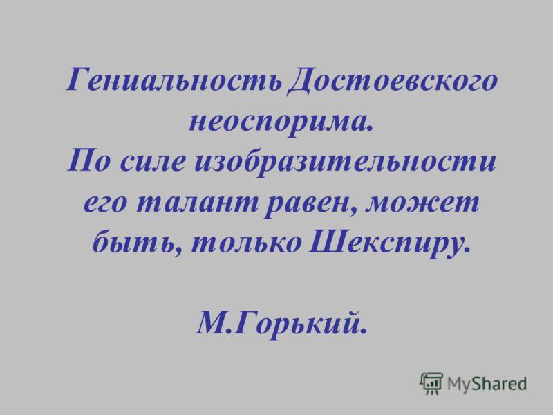 Гениальность Достоевского неоспорима. По силе изобразительности его талант равен, может быть, только Шекспиру. М.Горький.