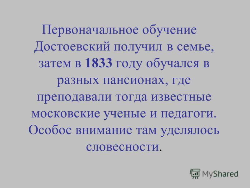 Первоначальное обучение Достоевский получил в семье, затем в 1833 году обучался в разных пансионах, где преподавали тогда известные московские ученые и педагоги. Особое внимание там уделялось словесности.