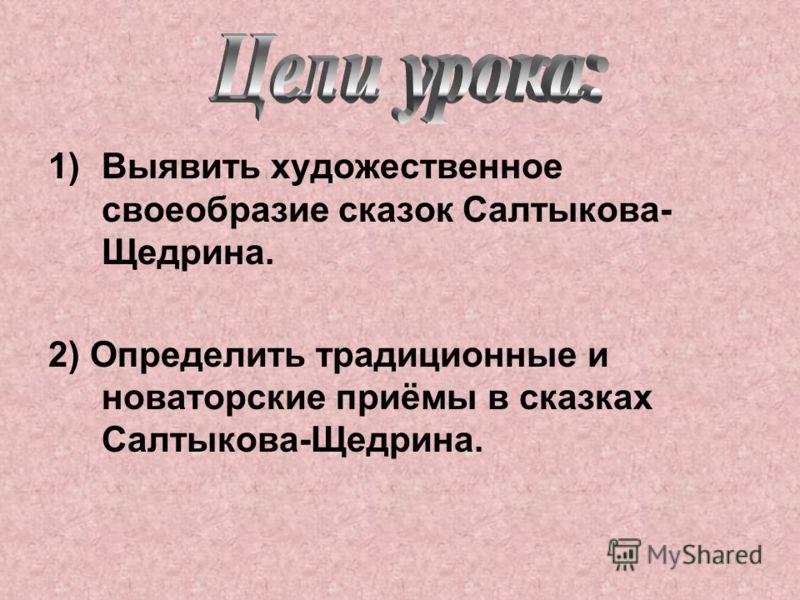 1)Выявить художественное своеобразие сказок Салтыкова- Щедрина. 2) Определить традиционные и новаторские приёмы в сказках Салтыкова-Щедрина.