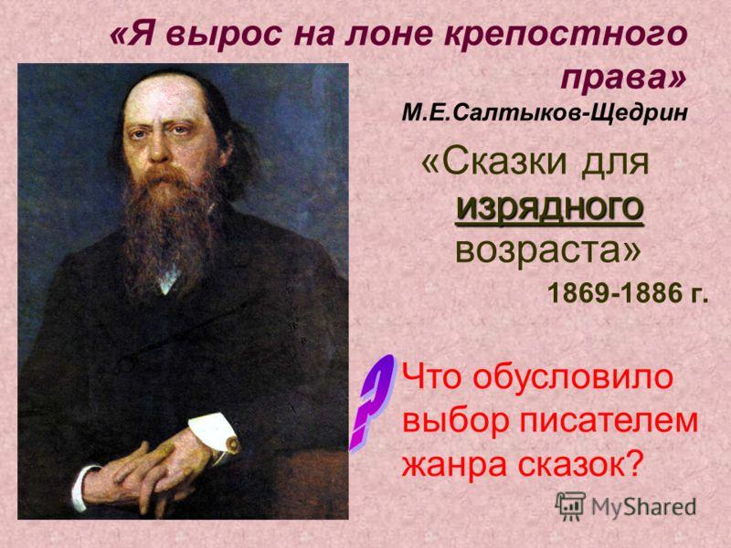 «Я вырос на лоне крепостного права» М.Е.Салтыков-Щедрин «Сказки для изрядного возраста» 1869-1886 г. Что обусловило выбор писателем жанра сказок?